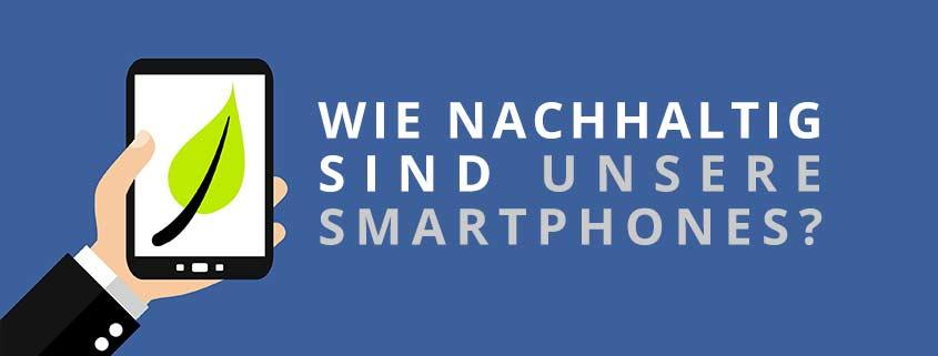 Wie nachhaltig sind unsere Smartphones?
